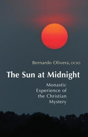 The Sun at Midnight - Monastic Experience of the Christian Mystery ebook by Bernardo Olivera OCSO