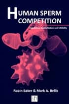 Human Sperm Competition - Copulation, masturbation and infidelity ebook by Robin Baker, Mark A. Bellis