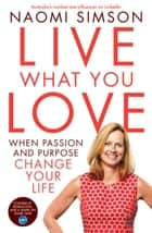 Live What You Love - When Passion And Purpose Change Your Life ebook by Naomi Simson