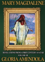 Mary Magdalene: Revelations from a First Century Avatar Volume III ebook by Gloria Amendola