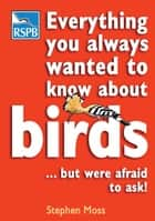 Everything You Always Wanted To Know About Birds . . . But Were Afraid To Ask ebook by Mr Stephen Moss