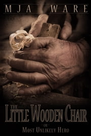 The Little Wooden Chair -or- The Most Unlikely Hero ebook by MJ Ware