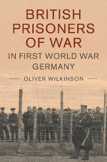 British Prisoners of War in First World War Germany ebook by Oliver Wilkinson