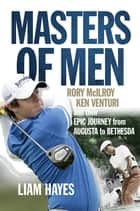 Masters of Men - Rory McIlroy, Ken Venturi and their Epic Journey from Augusta to Bethesda ebook by Liam Hayes
