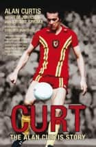 Curt - The Alan Curtis Story ebook by Alan Curtis, Tim Johnson, Stuart Sprake
