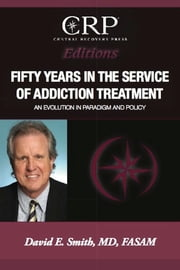 Fifty Years in the Service of Addiction Treatment - An Evolution in Paradigm and Policy ebook by David E. Smith