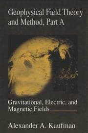 Geophysical Field Theory and Method, Part A: Gravitational, Electric, and Magnetic Fields ebook by Unknown, Author