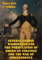 General George Washington And The Formulation Of American Strategy For The War Of Independence ebook by Major Kris J. Stillings USMC
