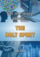 Tell Me More About The Holy Spirit ebook by Jack Hay