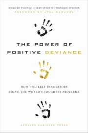 The Power of Positive Deviance - How Unlikely Innovators Solve the World's Toughest Problems ebook by Richard Pascale,Jerry Sternin,Monique Sternin