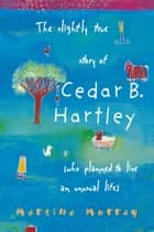 The Slightly True Story of Cedar B. Hartley - (who planned to live an unusual life) ebook by Martine Murray