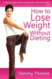 How to Lose Weight Without Dieting - A Step-by-Step Guide to Getting Slim, Sexy and Healthy Body ebook by Tammy Thomas