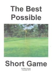The Best Possible Short Game - Fact: 65 – 75% of All Golf Shots Are from 100 Yards or Less ebook by Mike Pavese