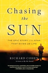 Chasing the Sun - The Epic Story of the Star That Gives Us Life ebook by Richard Cohen