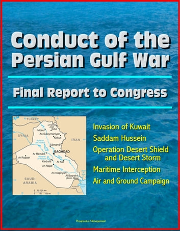 Conduct of the Persian Gulf War: Final Report To Congress - Invasion of Kuwait, Saddam Hussein, Operation Desert Shield and Desert Storm, Maritime Interception, Air and Ground Campaign ebook by Progressive Management