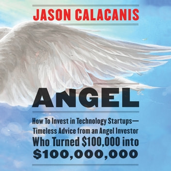Angel - How to Invest in Technology Startups-Timeless Advice from an Angel Investor Who Turned $100,000 into $100,000,000 audiobook by Jason Calacanis