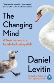 The Changing Mind - A Neuroscientist's Guide to Ageing Well ebook by Daniel Levitin