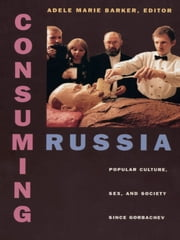 Consuming Russia - Popular Culture, Sex, and Society since Gorbachev ebook by Adele Marie Barker