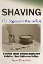 Shaving - The Beginner's Masterclass ebook by Tyrone Humphries