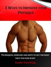 3 Ways to Improve your Physique ebook by Louis Van Haig