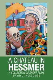 A CHATEAU IN HESSMER - A COLLECTION OF SHORT PLAYS ebook by David J. Holcombe