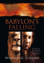 Babylon's Falling - The Story of Belteshazzar, also known as Daniyyel ebook by William G. Collins