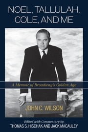 Noel, Tallulah, Cole, and Me - A Memoir of Broadway's Golden Age ebook by John C. Wilson,Thomas S. Hischak,Jack Macauley