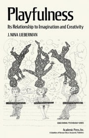 Playfulness: Its Relationship to Imagination and Creativity ebook by Lieberman, J. Nina