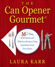 The Can Opener Gourmet - More Than 200 Quick and Delicious Recipes Using Ingredients from Your Pantry ebook by Laura Karr