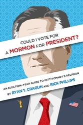 Could I Vote for a Mormon for President? An Election-Year Guide to Mitt Romney's Religion ebook by Ryan T. Cragun