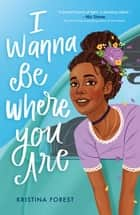 I Wanna Be Where You Are eBook by Kristina Forest
