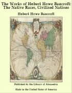 The Works of Hubert Howe Bancroft: The Native Races, Civilized Nations ebook by Hubert Howe Bancroft