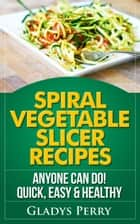 Spiral Vegetable Slicer Recipes Anyone Can Do! Quick, Easy & Healthy. For Brieftons,Paderno & Veggetti Spiral Vegetable Cutters and More! eBook by Gladys Perry