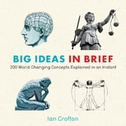Big Ideas in Brief - 200 World-Changing Concepts Explained In An Instant ebook by Ian Crofton