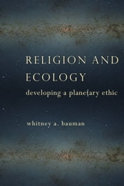 Religion and Ecology - Developing a Planetary Ethic ebook by Whitney A. Bauman