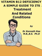 Vitamin B12 Deficiency, A Simple Guide To The Condition, Treatment And Related Diseases ebook by Kenneth Kee