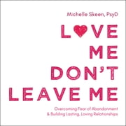 Love Me, Don't Leave Me - Overcoming Fear of Abandonment and Building Lasting, Loving Relationships audiobook by Michelle Skeen, PsyD