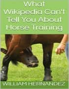 What Wikipedia Can't Tell You About Horse Training ebook by William Hernandez