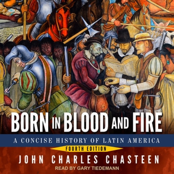 Born in Blood and Fire - A Concise History of Latin America: Fourth Edition audiobook by John Charles Chasteen