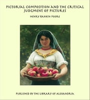 Pictorial Composition and the Critical Judgment of Pictures ebook by Henry Rankin Poore