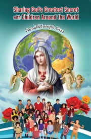 Sharing God's Greatest Secret with Children Around the World - Devotions To Our Mother Mary ebook by Donald Joseph Giza