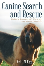 Canine Search and Rescue - Follow a Bloodhound's Training and Actual Case Work ebook by Keith M. Pigg