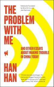 The Problem with Me - And Other Essays About Making Trouble in China Today ebook by Han Han