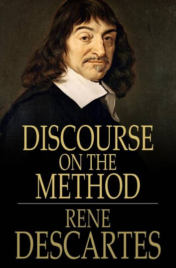 Discourse on the Method - Of Rightly Conducting One's Reason and of Seeking Truth in the Sciences ebook by Rene Descartes