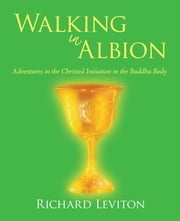Walking in Albion - Adventures in the Christed Initiation in the Buddha Body ebook by Richard Leviton