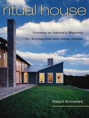 Ritual House - Drawing on Nature's Rhythms for Architecture and Urban Design ebook by Ralph Knowles