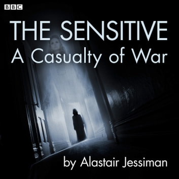 The Sensitive - A Casualty of War: A BBC Radio 4 dramatisation audiobook by Alastair Jessiman