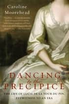 Dancing to the Precipice - The Life of Lucie de la Tour du Pin, Eyewitness to an Era ebook by Caroline Moorehead