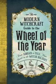 The Modern Witchcraft Guide to the Wheel of the Year - From Samhain to Yule, Your Guide to the Wiccan Holidays ebook by Adams Media