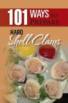 101 Ways to Prepare Hard Shell Clams ebook by Herb Errickson